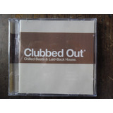Cd  Clubbed Out   Chilled Beats & Laid back House  Importado